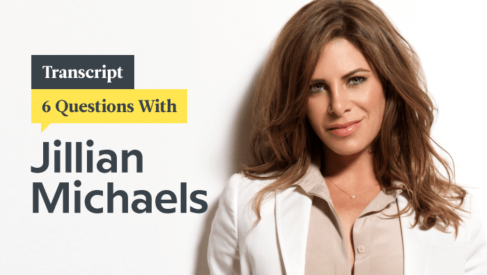 6 Questions With Fitness Queen Jillian Michaels: Transcript
